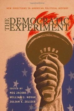 """The democratic experiment"" edited by Meg Jacobs, William J. Novak and Julian E. Zelizer"