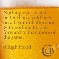 """Nothing ever tasted better than a cold beer on a beautiful afternoon with nothing to look forward to than more of the same."" - Hugh Hood #beer #quote"