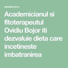 Academicianul si fitoterapeutul Ovidiu Bojor iti dezvaluie dieta care incetineste imbatranirea