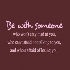 Be with someone who's afraid of losing you.