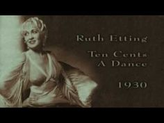 """Ruth Etting - Ten Cents a Dance (1930)  Rodgers & Hart   """"I work at the Palace Ballroom, but, gee that Palace is cheap; when I get back to my chilly hall room I'm much to tired to sleep. I'm one of those lady teachers, a beautiful hostess, you know, the kind the Palace features for only a dime a throw."""""""