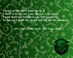 Slytherin: I can't say the Devil made me do it. I chose to be the one I am, the way I am today. I wish there was but there's no way around it. In the end I made the choice and will not die ashamed
