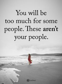 Quotes You will be too much for some people. These are not your people.