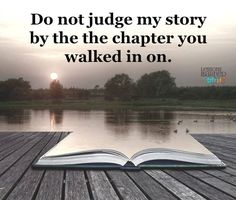Do not judge my story by the chapter you walked in on. Lessons Learned In Life