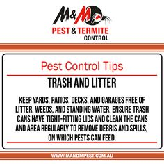 Pest Control Tips: Trash and Litter Keep yards, patios, decks, and garages free of litter, weeds, and standing water. Ensure trash cans have tight-fitting lids and clean the cans and area regularly to remove debris and spills, on which pests can feed.
