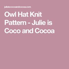 Owl Hat Knit Pattern - Julie is Coco and Cocoa