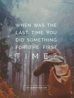 When was the last time you did something for the first time? #wisdom #inspiration