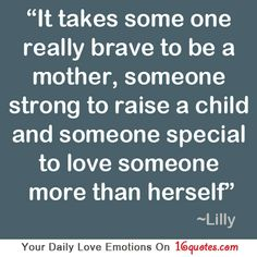 It takes some one really brave to be a mother, someone strong to raise a child and someone special to love someone more than herself