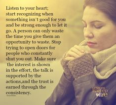 Listen to your heart; start recognizing when something isn't good for you & be strong enough to let it go. A person can only waste the time you give them an opportunity to waste. Stop trying to open doors for people who constantly shut you out. Make sure the interest is shown in the effort, the talk is supported by the actions, & the trust is earned through the consistency.