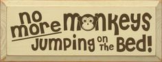 """No More Monkeys Jumping On The Bed! Sign      These signs are hand made in Wisconsin and are solid knotty pine with a smooth finish that is intended to look time worn.  If you are placing your sign outside in the direct elements, coat with an outdoor sealant. Signs have a routered opening in the back for hanging. Our signs are great for any room in the home, office, and place of business.Color: Cream with Brown LetteringSign measures: 7"""" X 18"""""""