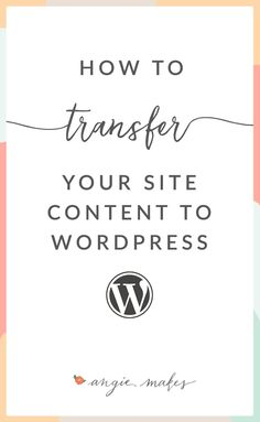 How to Transfer Your Website Content to WordPress. Tutorial on How To Transfer your Posts and Pages to WordPress | angiemakes.com