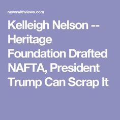 Kelleigh Nelson -- Heritage Foundation Drafted NAFTA, President Trump Can Scrap It