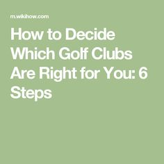 How to Decide Which Golf Clubs Are Right for You: 6 Steps