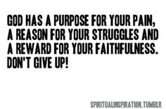 God has a purpose for your pain. Don't give up. You were given this life because you are strong enough to live it!