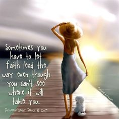 Sometimes you have to let faith lead the way even though you can't see where it will take you. -Jane Lee Logan