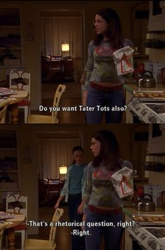 "Lorelai: ""Do you want Tator Tots also?"" Rory: ""That's a rhetorical question, right?"""