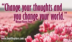 """""""Change your thoughts and you change your world.""""  www.healthyplace.com"""