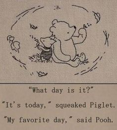 """""""What day is it?"""" - """"It's today,"""" squeaked Piglet. """"My favorite day,"""" said Pooh. - One of the best Winnie the Pooh quotes. Inspirational, buddhist quote from a children's book :-) Winnie The Pooh Quotes, Eeyore Quotes, Piglet Winnie The Pooh, Winnie The Pooh Tattoos, Winnie The Pooh Drawing, Winnie The Pooh Classic, Winnie The Pooh Friends, What Day Is It, Live In The Present"""