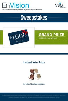 Enter VSP's EnVision Sweepstakes today for your chance to win a $1,000 Cole Haan gift card. Also, play our Instant Win Game for your chance to win two pairs of Cole Haan sunglasses! Be sure to come back daily to increase your chances to win.