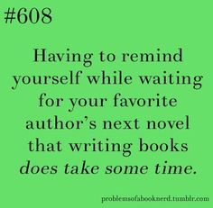 Having to remind yourself while waiting for your favourite author's next novel that writing books does take some time! #Bookish problems!