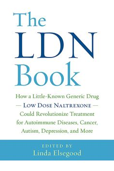 The LDN Book - How a Little-Known Generic Drug — Low Dose Naltrexone — Could Revolutionize Treatment for Autoimmune Diseases, Cancer, Autism, Depression, and More