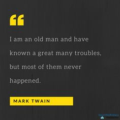 """""""I am an old man and have known many great troubles, but most of them never happened."""" ~Mark Twain"""