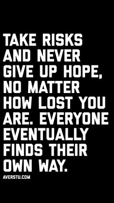 Take risks and never give up hope no matter how lost you are. Everyone eventually finds their own way. Sign Quotes, Motivational Quotes, Inspirational Quotes, Hope Quotes Never Give Up, Quotes To Live By, Love Quotes, Lao Tzu Quotes, Chance Quotes, Quote Of The Week