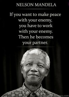 If you want to make peace with your enemy, you have to work with your enemy. Then he becomes your partner ~ Nelson Mandela