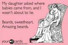 Beards, sweetheart. Amazing beards.