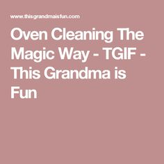 Oven Cleaning The Magic Way - TGIF - This Grandma is Fun
