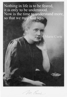 "Marie Curie, ""Nothing in life is to be feared, it is only to be understood. Now is the time to understand more, so that we may fear less."""
