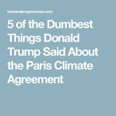 5 of the Dumbest Things Donald Trump Said About the Paris Climate Agreement