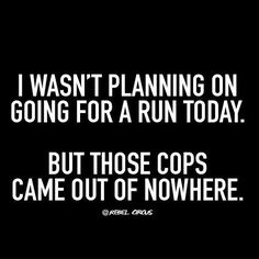 Funny stuff. I wasn't planning on going for a run today. But those cops came out of nowhere