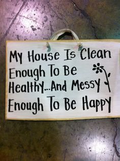 My house is clean enough to be healthy and messy enough to be happy ...