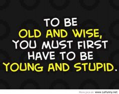 """to be old & wise, you must 1st be young & stupid-    grandma used to say- """"what I've forgotten, you have not learned yet"""" she was right-"""