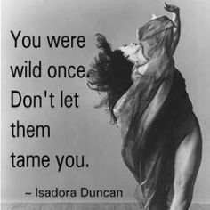 Wild Woman Isadora Duncan Quote. I. LOVE. THIS.