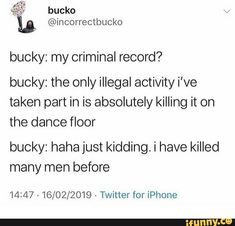 bucky: my criminal record? bucky: the only illegal activity i've taken part in is absolutely killing it on the dance floor bucky: haha just kidding. i have killed many men before 14:47 - 16/02/2019 « Twitter for iPhone – popular memes on the site iFunny.co