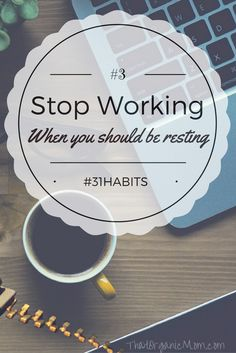 "Habit #3 Stop Working When You Should Be RestingAt least one evening but preferably one day a week should be devoted to rest. I know for some of us this is going to be very hard, so here's what we are going to do. On your first day of rest, try one of my ""rest tips"" for an hour, then the next rest day, bump it up to two hours, and so on. http://www.thatorganicmom.com/habit-3-stop-working-when-you-should-be-resting/"