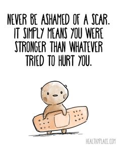 Positive quote: Never be ashamed of a scar. It simply means you were stronger than whatever tried to hurt you. www.HealthyPlace.com