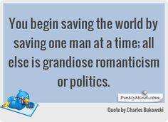 Charles Bukowski - You begin saving the world by saving one man at a time; all else is grandiose romanticism or politics.
