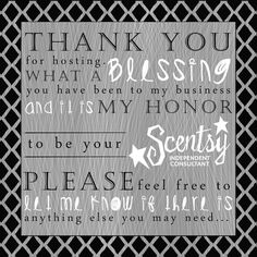 Thank you for hosting a Scentsy Party! What a blessing you have been to my business and it is my honor to be your Scentsy Independent Consultant. Please feel free to let me know if there is anything else you may need...