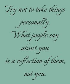 Try not to take things personally. What people say about you is a reflection of them, not you