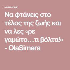 Να φτάνεις στο τέλος της ζωής και να λες «ρε γαμώτο…τι βόλτα!» - OlaSimera