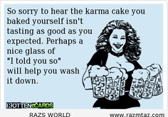 """SO SORRY..TO HEAR THE KARMA cake you baked yourself isn't tasting as good as you expected. Perhaps a nice glass of """"I told you so"""" will help you wash it down."""