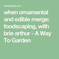 when ornamental and edible merge: foodscaping, with brie arthur - A Way To Garden