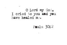 """O Lord my God, I cried to you for help, and you have healed me."" // Psalm 30:2"