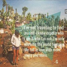 I'm not traveling to find myself. I know exactly who I am. I'm only allowing the world to make me love more, more, more.
