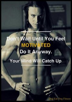 Don't Wait Until You Feel Motivated...