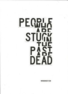 People who are stuck in the past are dead.