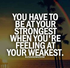 """You have to be at your strongest when you're feeling at your weakest."""